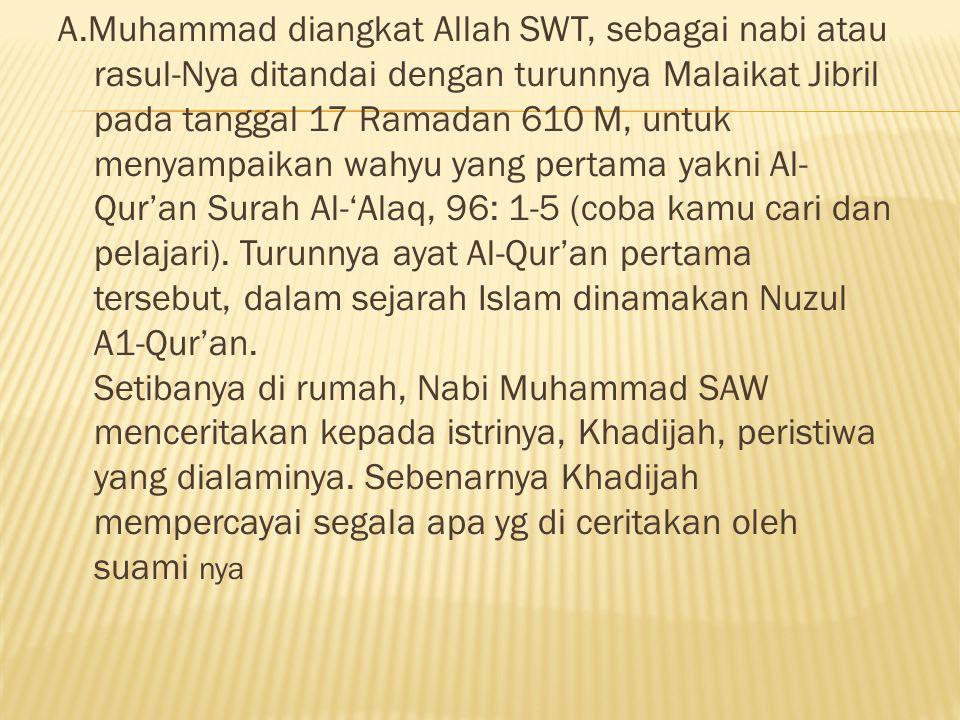 A.Muhammad diangkat Allah SWT, sebagai nabi atau rasul-Nya ditandai dengan turunnya Malaikat Jibril pada tanggal 17 Ramadan 610 M, untuk menyampaikan wahyu yang pertama yakni Al-Qur'an Surah Al-'Alaq, 96: 1-5 (coba kamu cari dan pelajari).