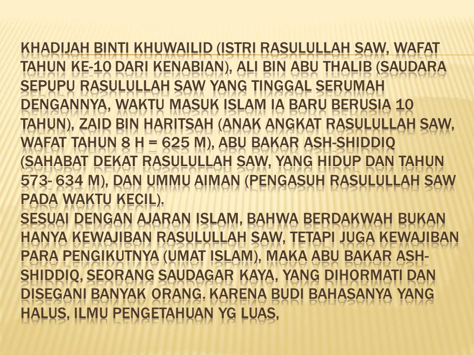 Khadijah binti Khuwailid (istri Rasulullah SAW, wafat tahun ke-10 dari kenabian), Ali bin Abu Thalib (saudara sepupu Rasulullah SAW yang tinggal serumah dengannya, waktu masuk Islam ia baru berusia 10 tahun), Zaid bin Haritsah (anak angkat Rasulullah SAW, wafat tahun 8 H = 625 M), Abu Bakar Ash-Shiddiq (sahabat dekat Rasulullah SAW, yang hidup dan tahun 573- 634 M), dan Ummu Aiman (pengasuh Rasulullah SAW pada waktu kecil).