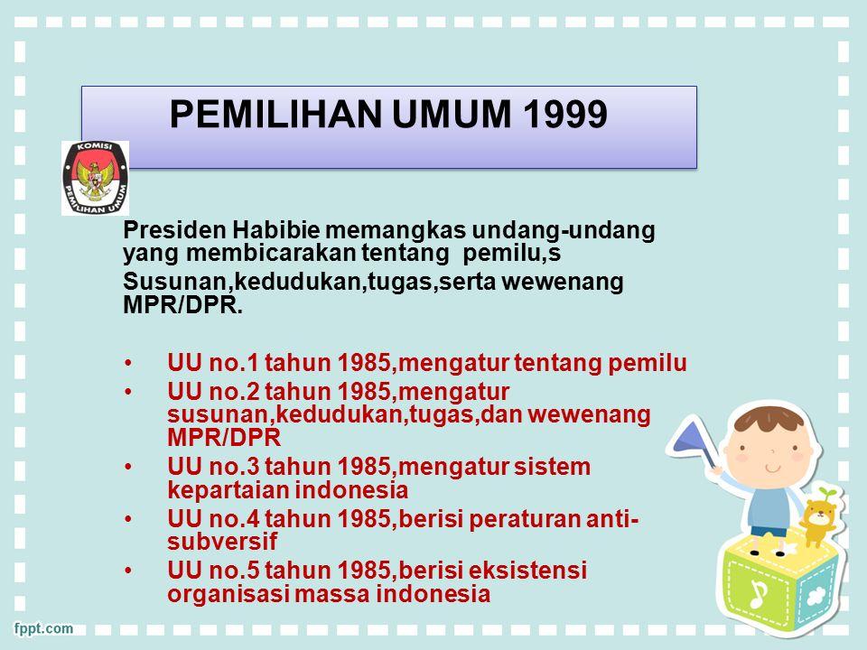 PEMILIHAN UMUM 1999 Presiden Habibie memangkas undang-undang yang membicarakan tentang pemilu,s. Susunan,kedudukan,tugas,serta wewenang MPR/DPR.