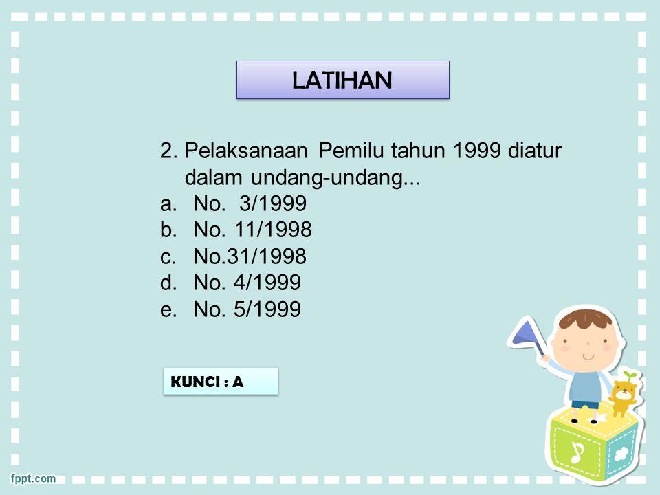 LATIHAN 2. Pelaksanaan Pemilu tahun 1999 diatur dalam undang-undang...