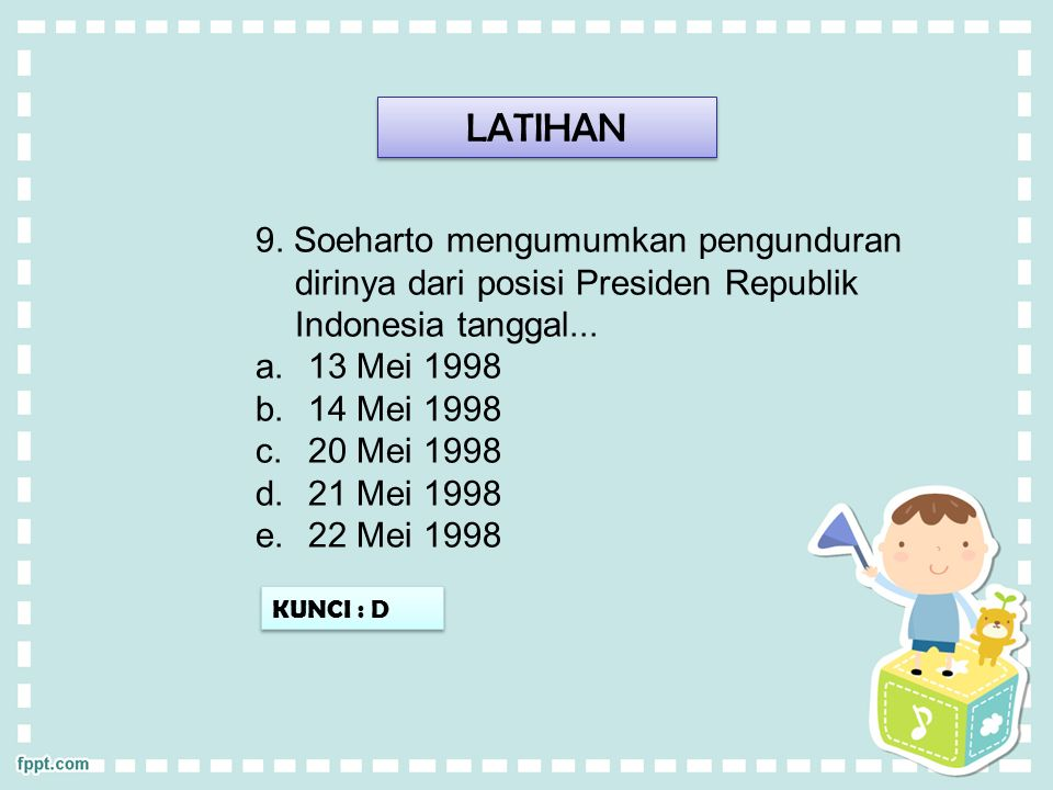 LATIHAN 9. Soeharto mengumumkan pengunduran dirinya dari posisi Presiden Republik Indonesia tanggal...