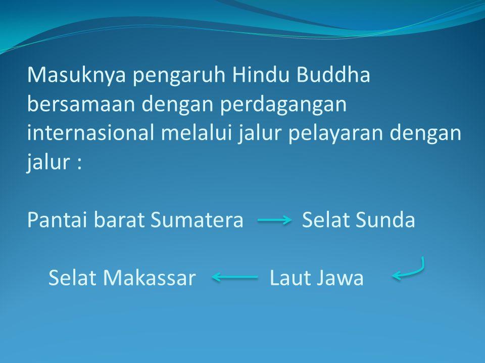 Masuknya pengaruh Hindu Buddha bersamaan dengan perdagangan internasional melalui jalur pelayaran dengan jalur : Pantai barat Sumatera Selat Sunda Selat Makassar Laut Jawa
