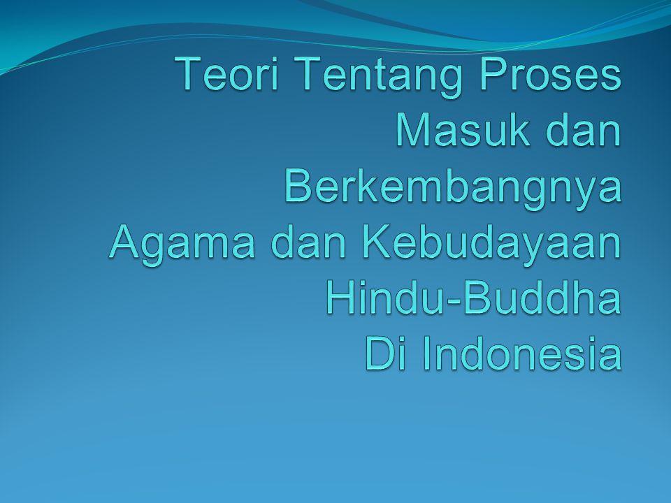 Teori Tentang Proses Masuk dan Berkembangnya Agama dan Kebudayaan Hindu-Buddha Di Indonesia