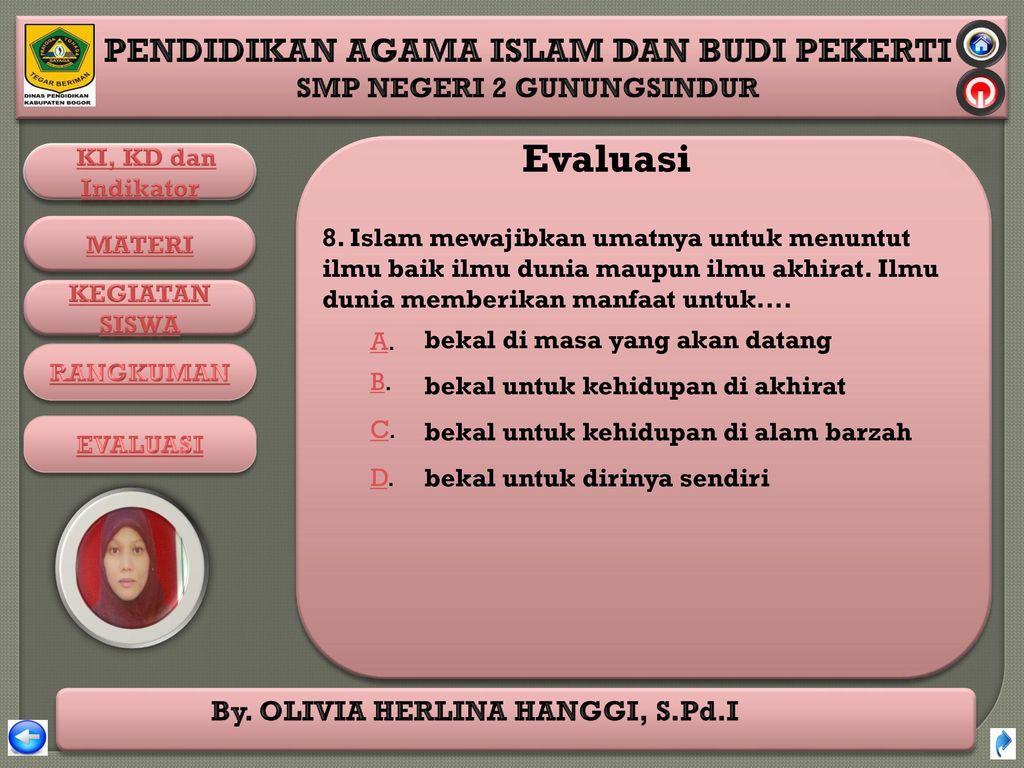 Evaluasi 8. Islam mewajibkan umatnya untuk menuntut ilmu baik ilmu dunia maupun ilmu akhirat. Ilmu dunia memberikan manfaat untuk....