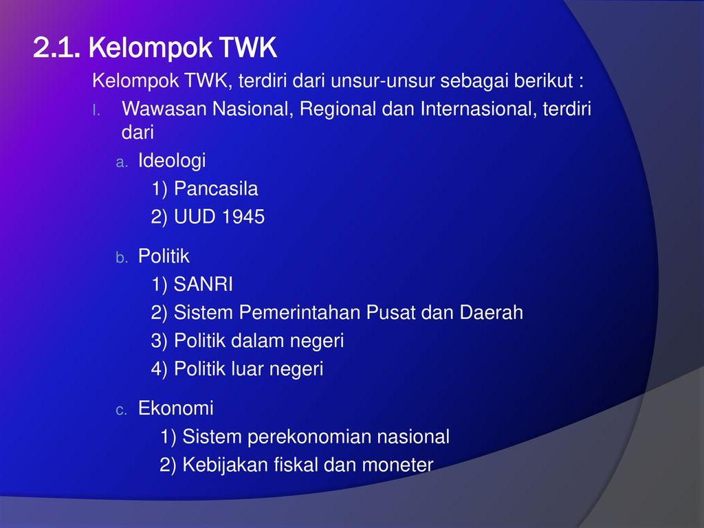 2.1. Kelompok TWK Kelompok TWK, terdiri dari unsur-unsur sebagai berikut : Wawasan Nasional, Regional dan Internasional, terdiri dari.