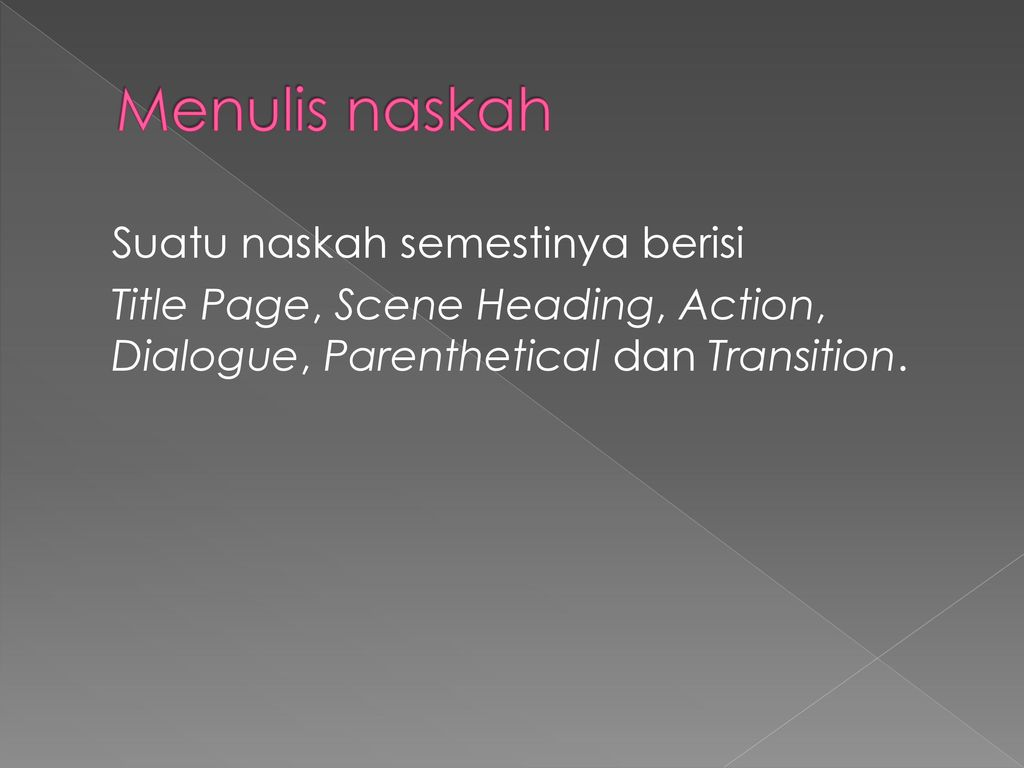 Menulis naskah Suatu naskah semestinya berisi Title Page, Scene Heading, Action, Dialogue, Parenthetical dan Transition.