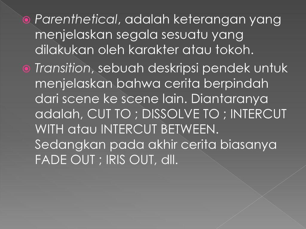 Parenthetical, adalah keterangan yang menjelaskan segala sesuatu yang dilakukan oleh karakter atau tokoh.