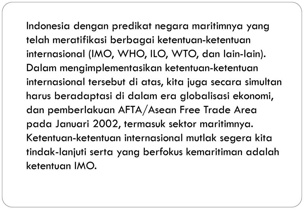 Indonesia dengan predikat negara maritimnya yang telah meratifikasi berbagai ketentuan-ketentuan internasional (IMO, WHO, ILO, WTO, dan lain-lain). Dalam mengimplementasikan ketentuan-ketentuan internasional tersebut di atas, kita juga secara simultan harus beradaptasi di dalam era globalisasi ekonomi, dan pemberlakuan AFTA/Asean Free Trade Area pada Januari 2002, termasuk sektor maritimnya.