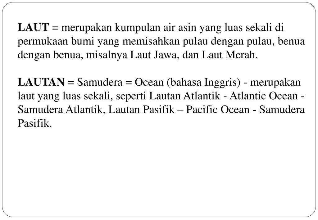 LAUT = merupakan kumpulan air asin yang luas sekali di permukaan bumi yang memisahkan pulau dengan pulau, benua dengan benua, misalnya Laut Jawa, dan Laut Merah.