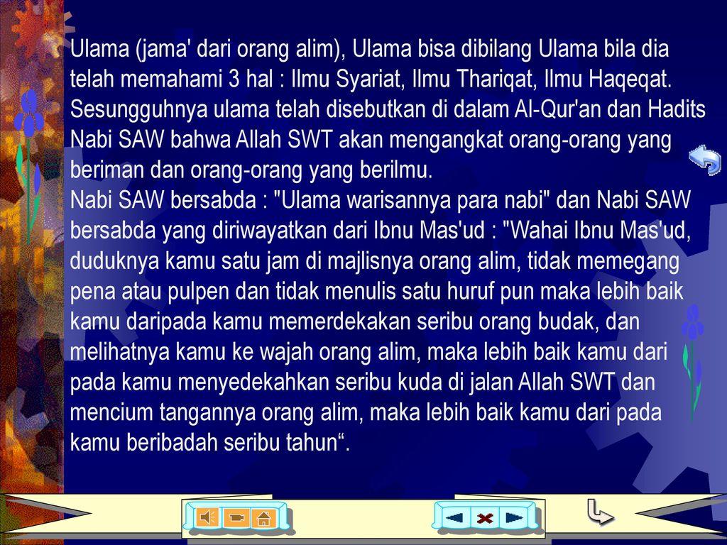 Ulama (jama dari orang alim), Ulama bisa dibilang Ulama bila dia telah memahami 3 hal : Ilmu Syariat, Ilmu Thariqat, Ilmu Haqeqat. Sesungguhnya ulama telah disebutkan di dalam Al-Qur an dan Hadits Nabi SAW bahwa Allah SWT akan mengangkat orang-orang yang beriman dan orang-orang yang berilmu.