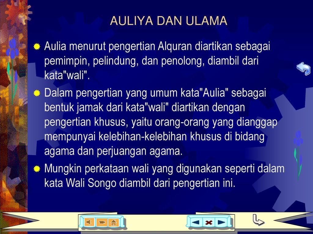 AULIYA DAN ULAMA Aulia menurut pengertian Alquran diartikan sebagai pemimpin, pelindung, dan penolong, diambil dari kata wali .