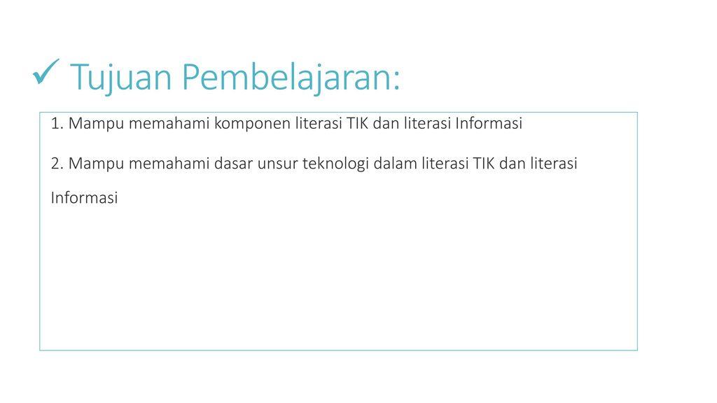 Tujuan Pembelajaran: 1. Mampu memahami komponen literasi TIK dan literasi Informasi.