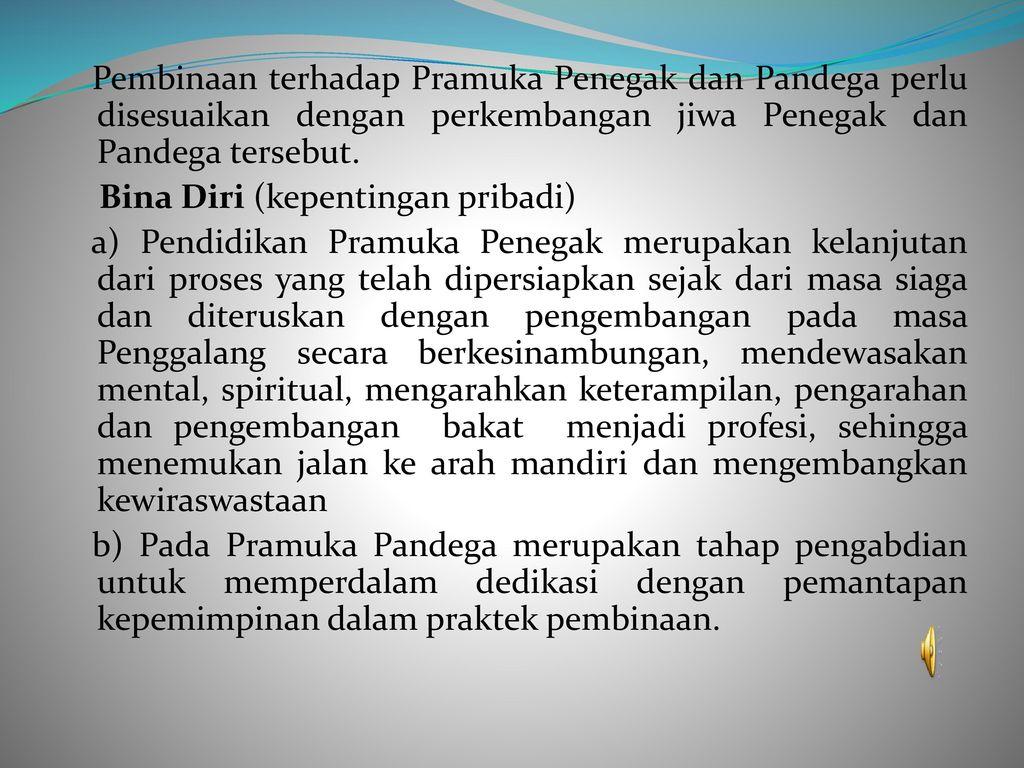 Pembinaan terhadap Pramuka Penegak dan Pandega perlu disesuaikan dengan perkembangan jiwa Penegak dan Pandega tersebut.