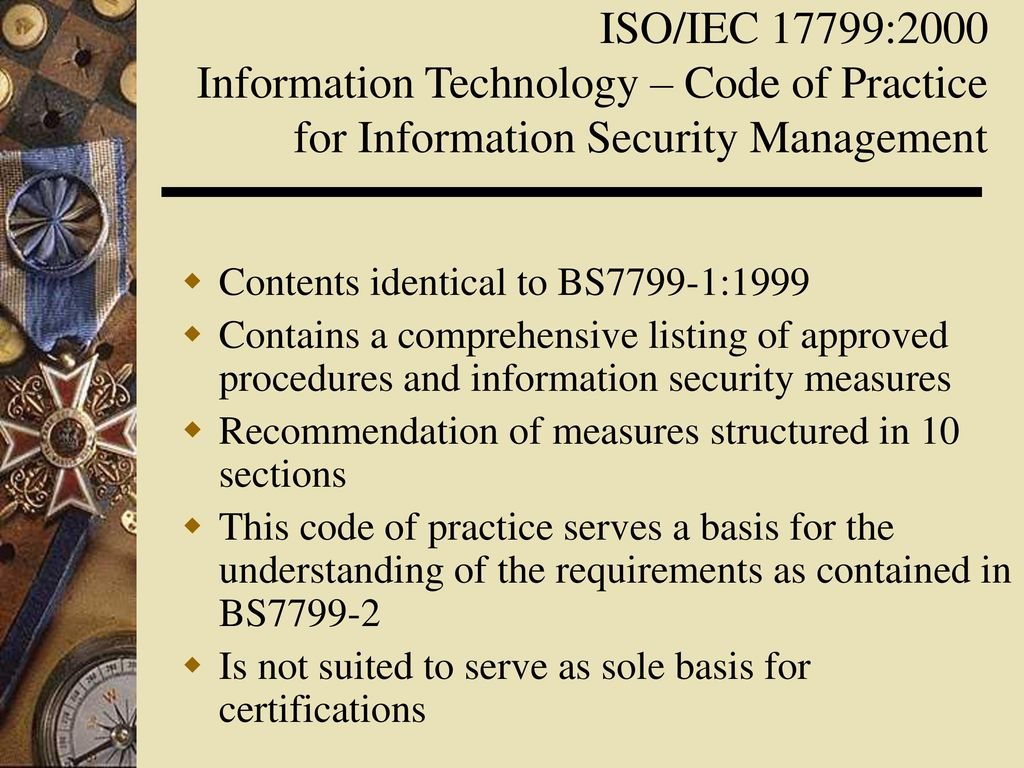 information security management understanding iso 17799 Part 1 is now referred to as iso/iec 17799 or iso 17799 and part 2 continues to be referred to as specification for information security management systems.