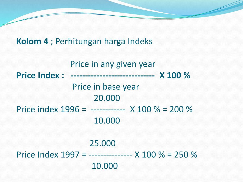 Kolom 4 ; Perhitungan harga Indeks Price in any given year Price Index : X 100 % Price in base year Price index 1996 = X 100 % = 200 % Price Index 1997 = X 100 % = 250 %