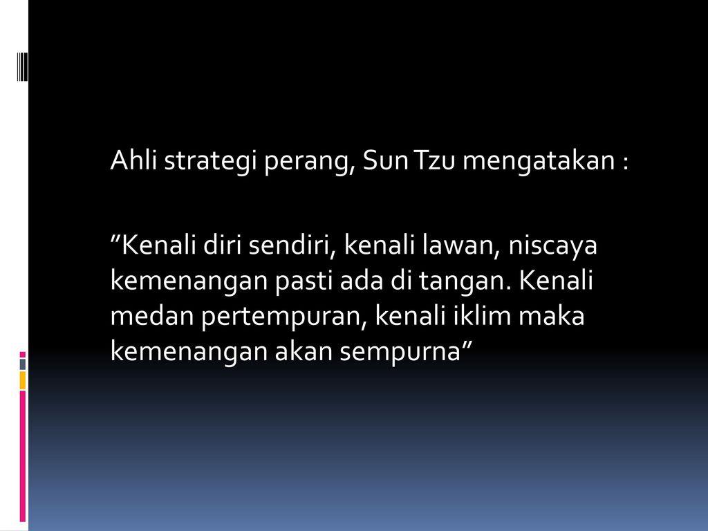 Ahli strategi perang, Sun Tzu mengatakan : Kenali diri sendiri, kenali lawan, niscaya kemenangan pasti ada di tangan.