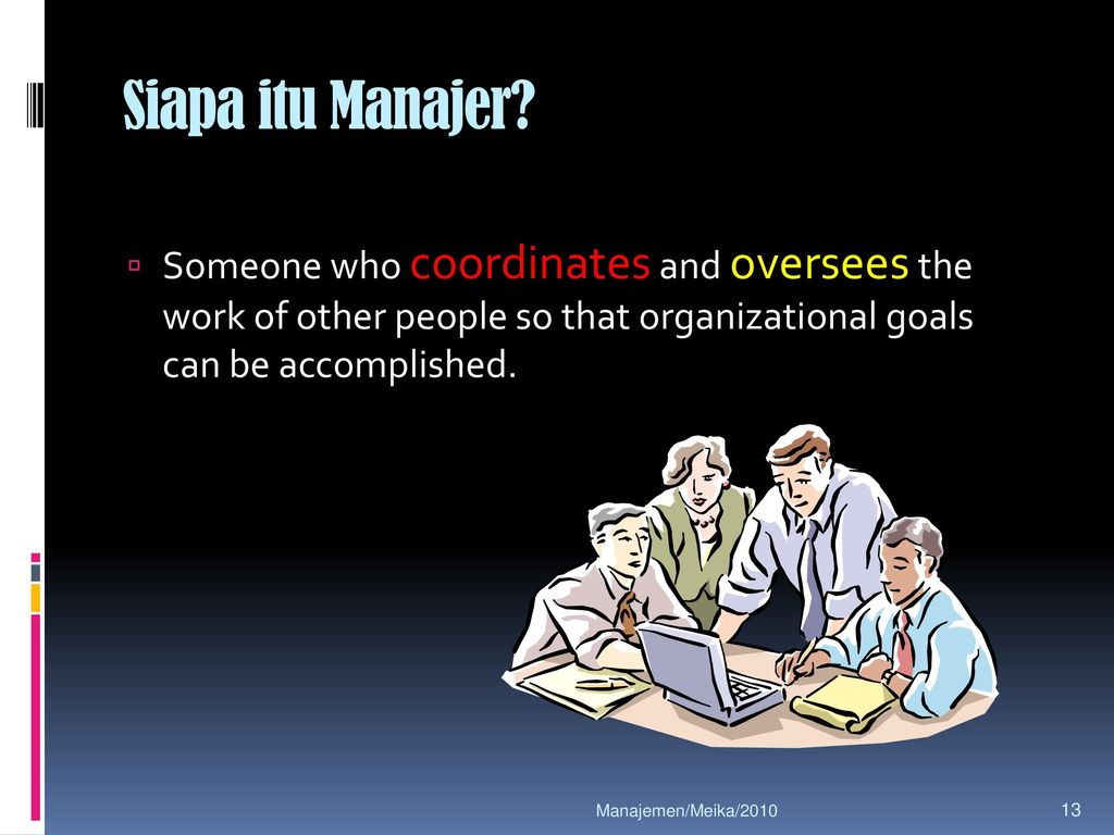Siapa itu Manajer Someone who coordinates and oversees the work of other people so that organizational goals can be accomplished.
