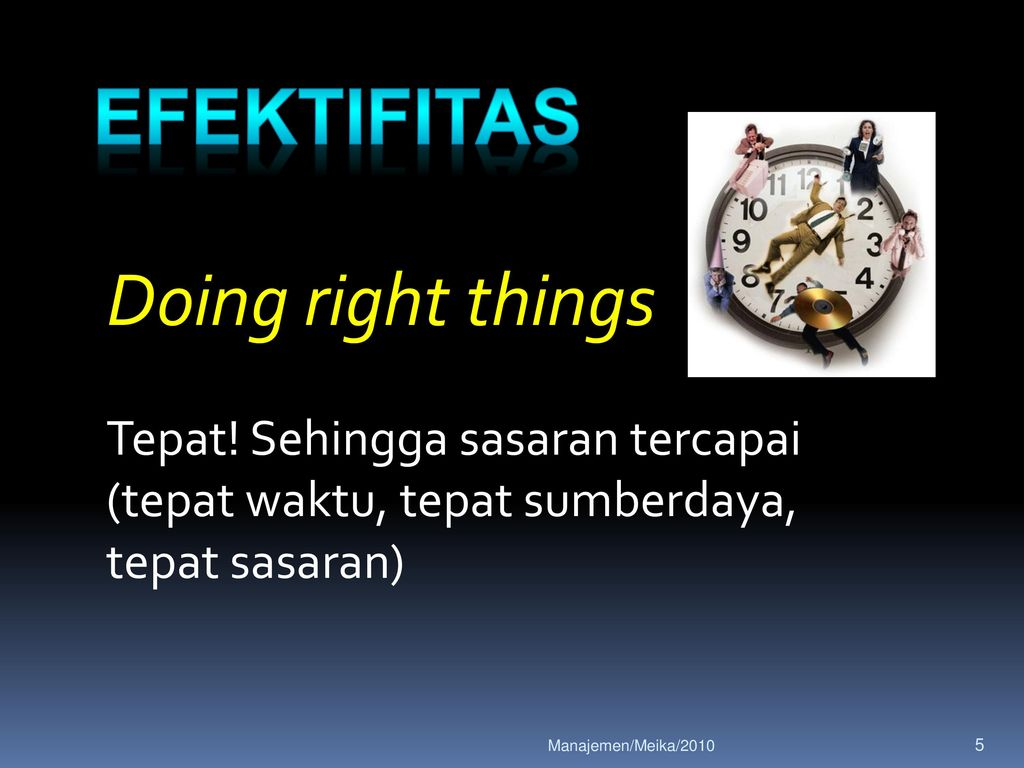 EFEKtifitas Doing right things Tepat! Sehingga sasaran tercapai