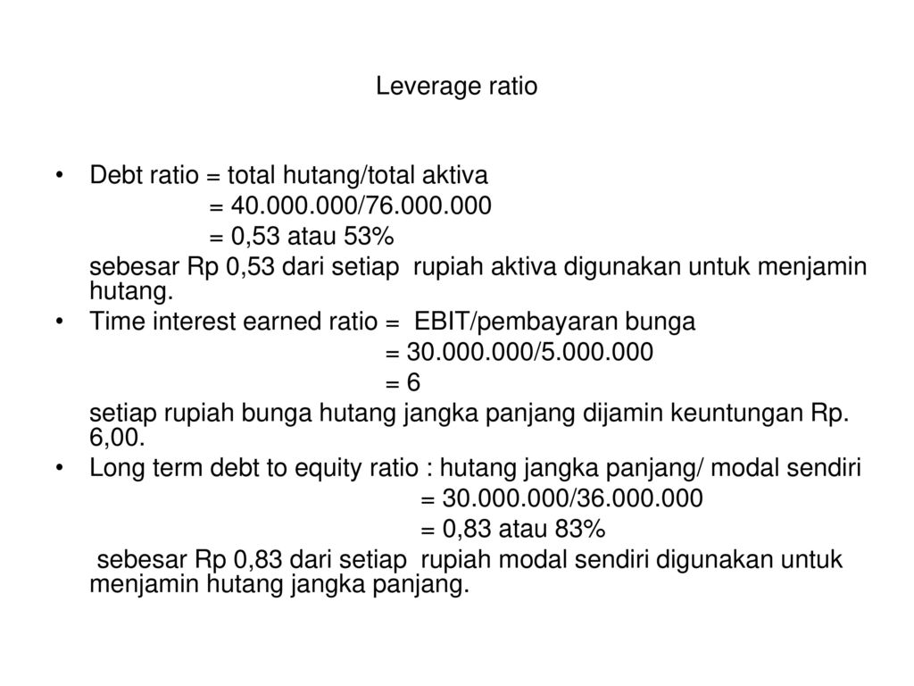 Leverage ratio Debt ratio = total hutang/total aktiva. = / = 0,53 atau 53%