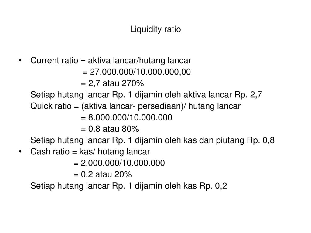 Liquidity ratio Current ratio = aktiva lancar/hutang lancar. = / ,00. = 2,7 atau 270%