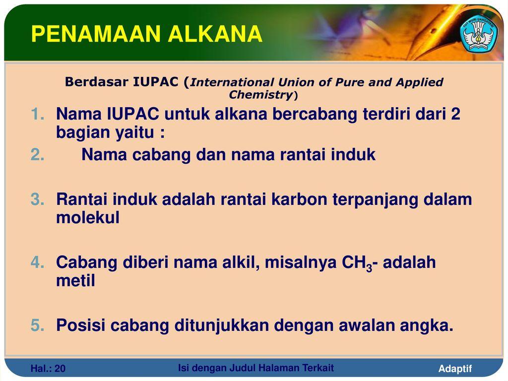 PENAMAAN ALKANA Berdasar IUPAC (International Union of Pure and Applied Chemistry) Nama IUPAC untuk alkana bercabang terdiri dari 2 bagian yaitu :