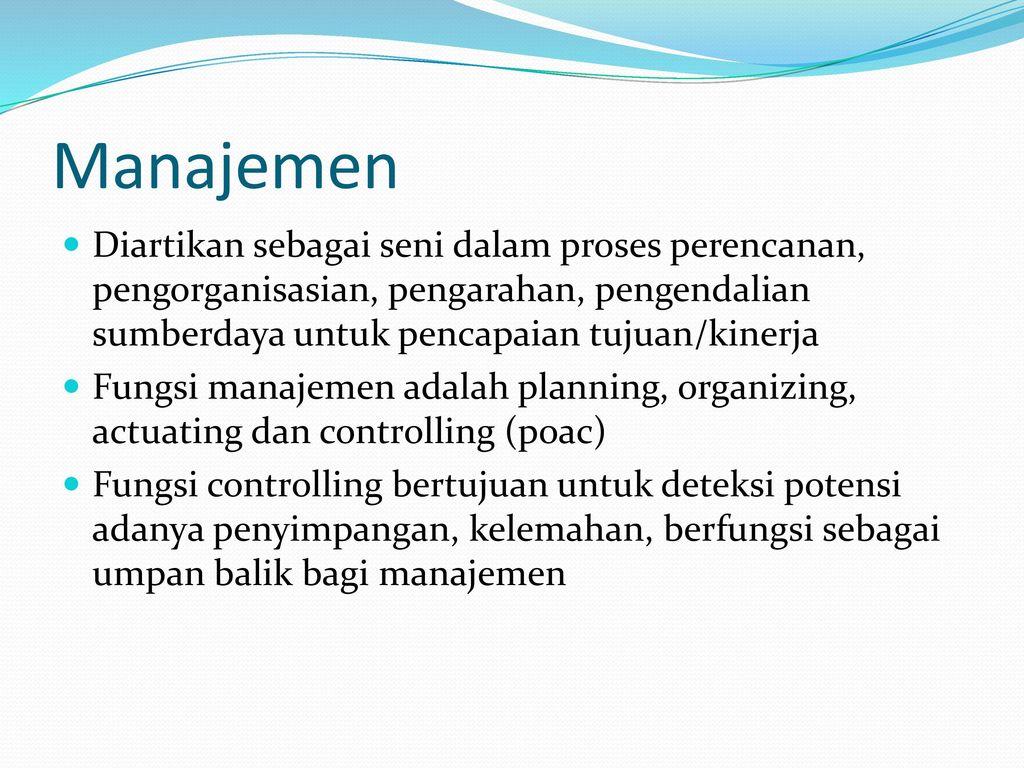 Manajemen Diartikan sebagai seni dalam proses perencanan, pengorganisasian, pengarahan, pengendalian sumberdaya untuk pencapaian tujuan/kinerja.