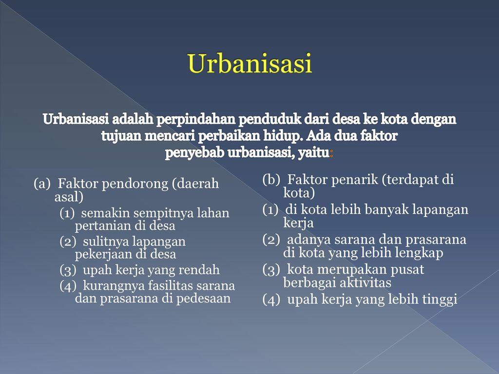 Urbanisasi Urbanisasi adalah perpindahan penduduk dari desa ke kota dengan tujuan mencari perbaikan hidup. Ada dua faktor penyebab urbanisasi, yaitu: