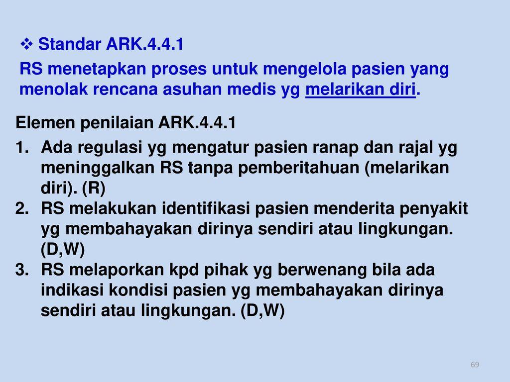Standar ARK.4.4.1 RS menetapkan proses untuk mengelola pasien yang menolak rencana asuhan medis yg melarikan diri.