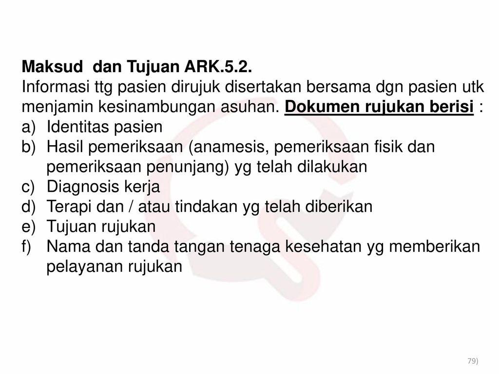 Maksud dan Tujuan ARK.5.2. Informasi ttg pasien dirujuk disertakan bersama dgn pasien utk menjamin kesinambungan asuhan. Dokumen rujukan berisi :