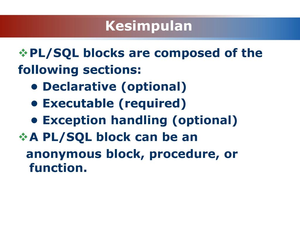 Kesimpulan PL/SQL blocks are composed of the following sections: