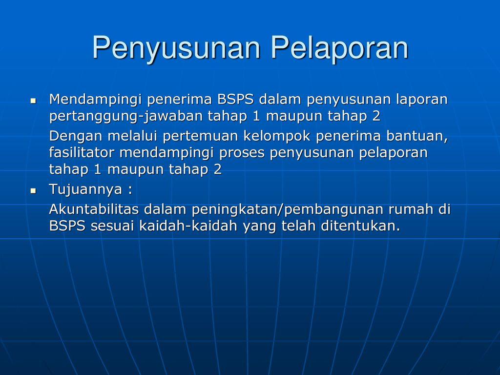 Penyusunan Pelaporan Mendampingi penerima BSPS dalam penyusunan laporan pertanggung-jawaban tahap 1 maupun tahap 2.