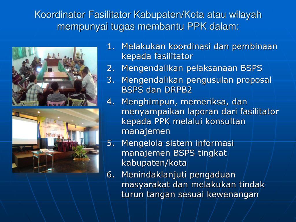 Koordinator Fasilitator Kabupaten/Kota atau wilayah mempunyai tugas membantu PPK dalam: