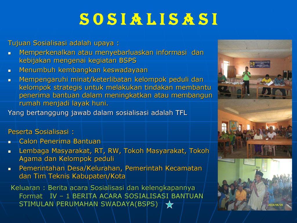 S o s i a l i s a s i Tujuan Sosialisasi adalah upaya : Memperkenalkan atau menyebarluaskan informasi dan kebijakan mengenai kegiatan BSPS.