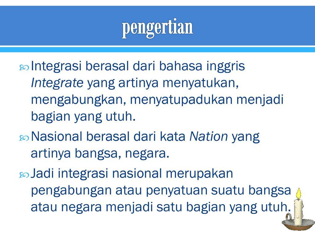 pengertian Integrasi berasal dari bahasa inggris Integrate yang artinya menyatukan, mengabungkan, menyatupadukan menjadi bagian yang utuh.