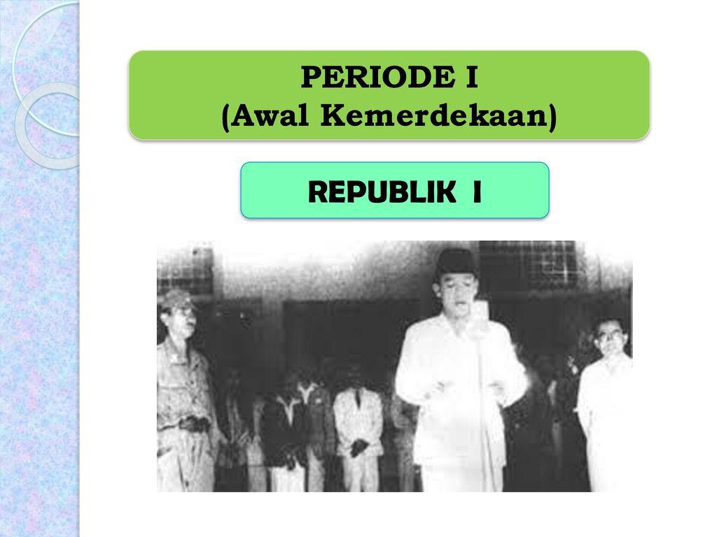 PERIODE I (Awal Kemerdekaan) REPUBLIK I