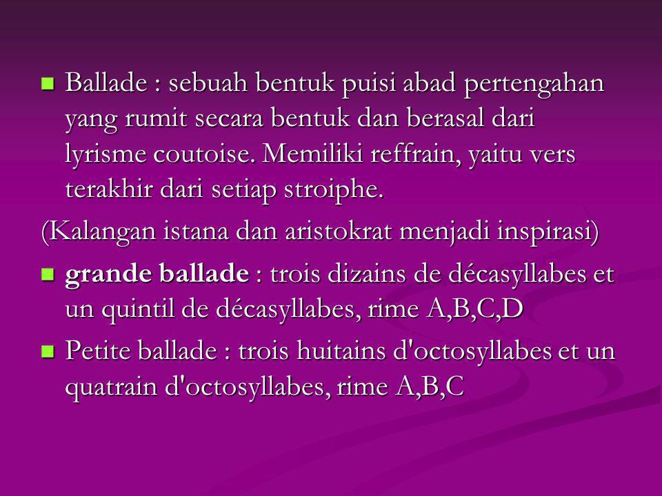 Ballade : sebuah bentuk puisi abad pertengahan yang rumit secara bentuk dan berasal dari lyrisme coutoise. Memiliki reffrain, yaitu vers terakhir dari setiap stroiphe.