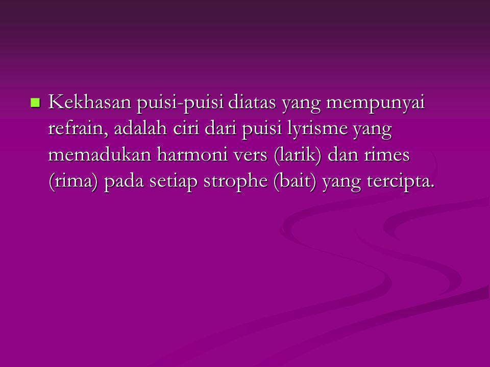 Kekhasan puisi-puisi diatas yang mempunyai refrain, adalah ciri dari puisi lyrisme yang memadukan harmoni vers (larik) dan rimes (rima) pada setiap strophe (bait) yang tercipta.