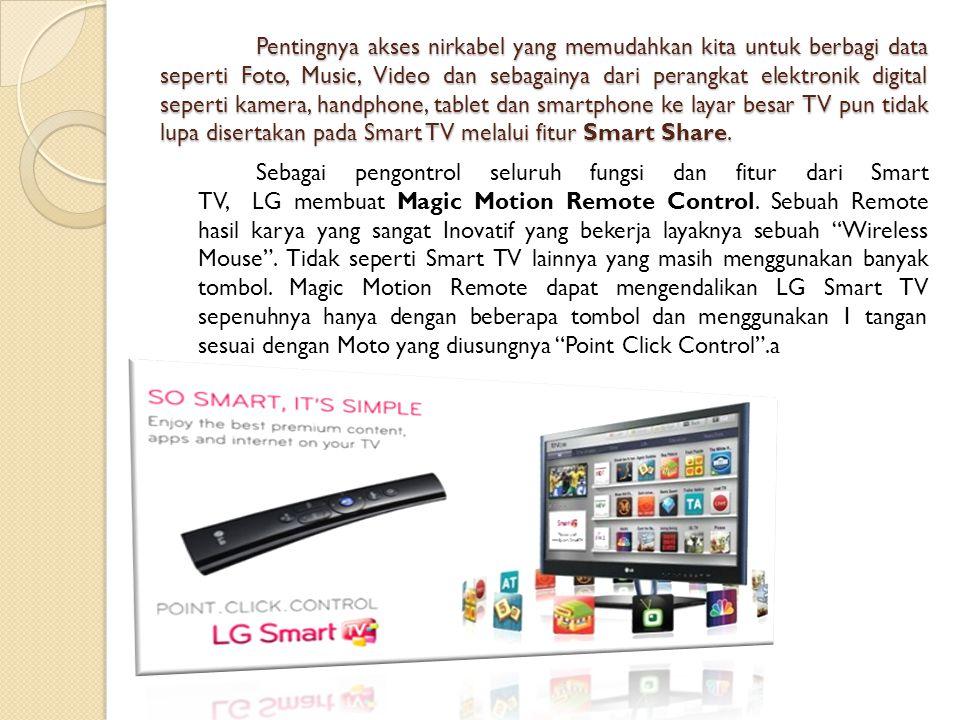 Pentingnya akses nirkabel yang memudahkan kita untuk berbagi data seperti Foto, Music, Video dan sebagainya dari perangkat elektronik digital seperti kamera, handphone, tablet dan smartphone ke layar besar TV pun tidak lupa disertakan pada Smart TV melalui fitur Smart Share.