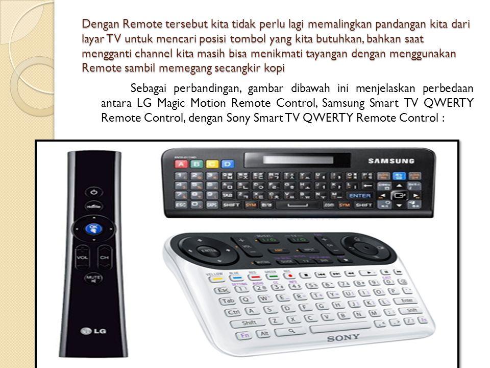 Dengan Remote tersebut kita tidak perlu lagi memalingkan pandangan kita dari layar TV untuk mencari posisi tombol yang kita butuhkan, bahkan saat mengganti channel kita masih bisa menikmati tayangan dengan menggunakan Remote sambil memegang secangkir kopi