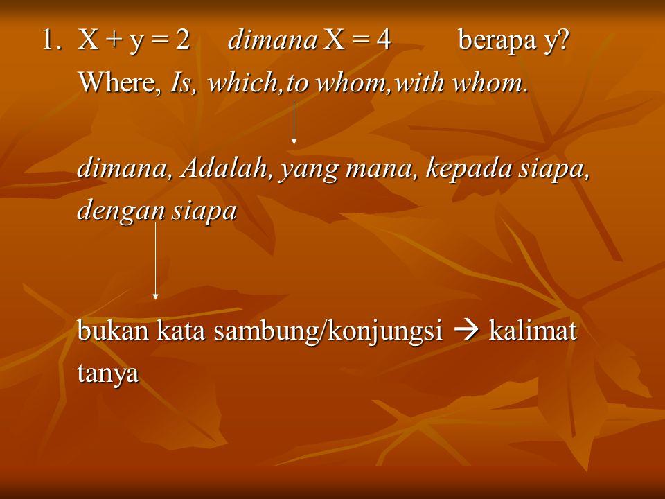 1. X + y = 2 dimana X = 4 berapa y Where, Is, which,to whom,with whom. dimana, Adalah, yang mana, kepada siapa,