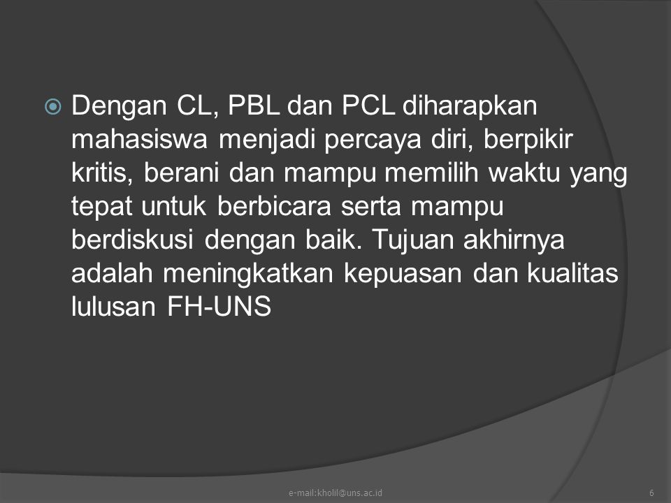 Dengan CL, PBL dan PCL diharapkan mahasiswa menjadi percaya diri, berpikir kritis, berani dan mampu memilih waktu yang tepat untuk berbicara serta mampu berdiskusi dengan baik. Tujuan akhirnya adalah meningkatkan kepuasan dan kualitas lulusan FH-UNS