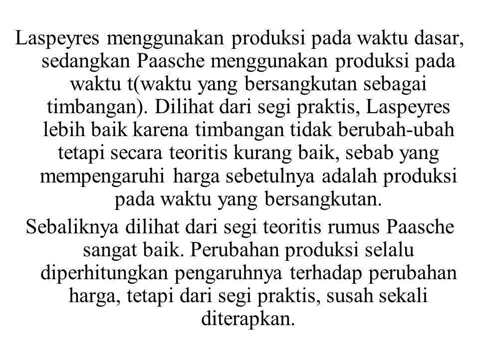 Laspeyres menggunakan produksi pada waktu dasar, sedangkan Paasche menggunakan produksi pada waktu t(waktu yang bersangkutan sebagai timbangan). Dilihat dari segi praktis, Laspeyres lebih baik karena timbangan tidak berubah-ubah tetapi secara teoritis kurang baik, sebab yang mempengaruhi harga sebetulnya adalah produksi pada waktu yang bersangkutan.