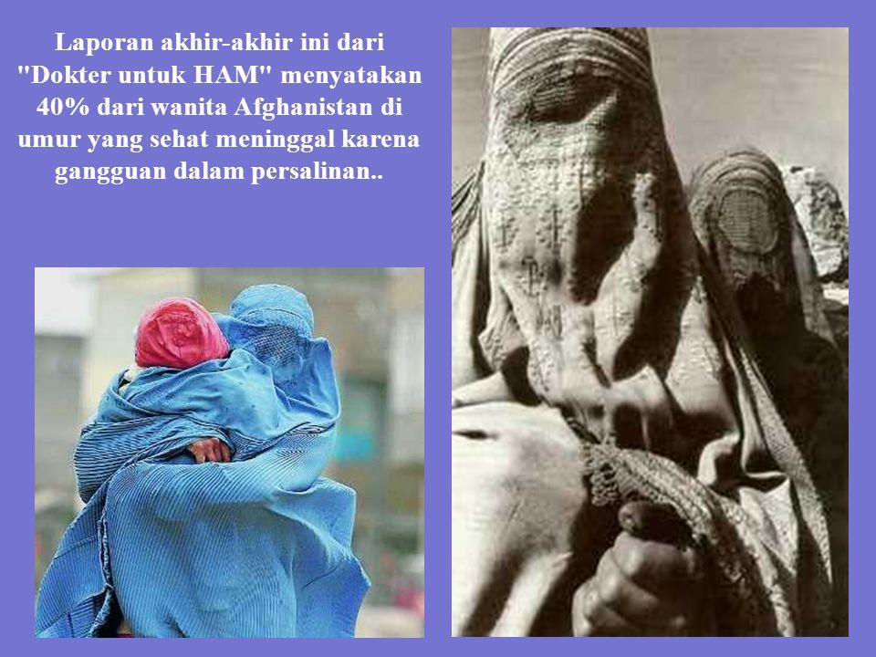 Laporan akhir-akhir ini dari Dokter untuk HAM menyatakan 40% dari wanita Afghanistan di umur yang sehat meninggal karena gangguan dalam persalinan..