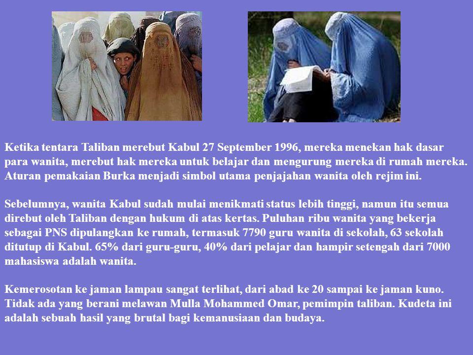 Ketika tentara Taliban merebut Kabul 27 September 1996, mereka menekan hak dasar para wanita, merebut hak mereka untuk belajar dan mengurung mereka di rumah mereka. Aturan pemakaian Burka menjadi simbol utama penjajahan wanita oleh rejim ini.