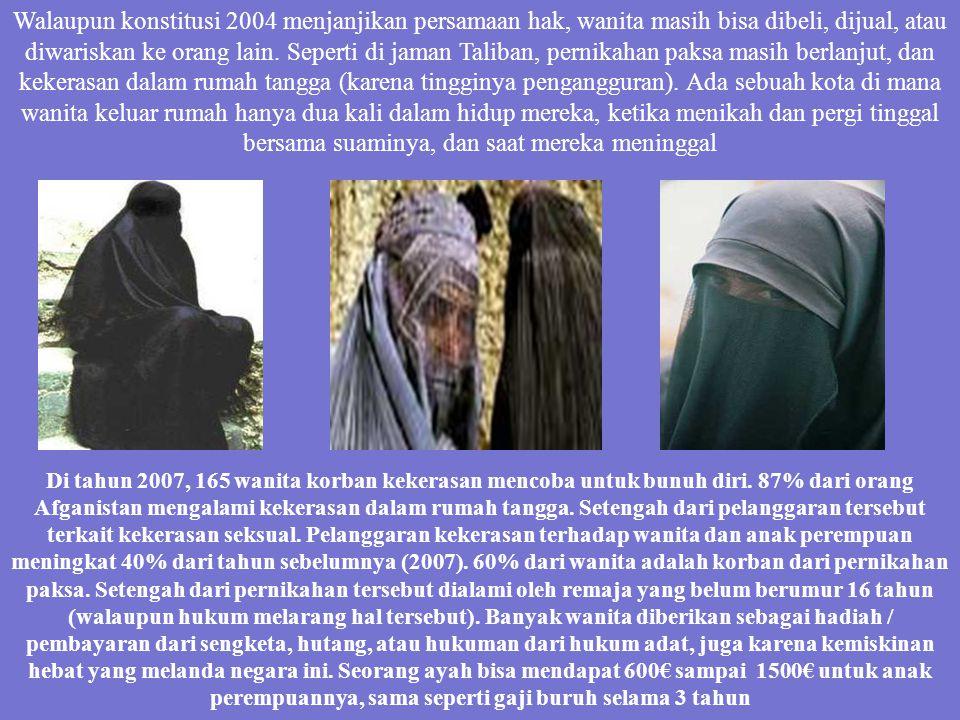 Walaupun konstitusi 2004 menjanjikan persamaan hak, wanita masih bisa dibeli, dijual, atau diwariskan ke orang lain. Seperti di jaman Taliban, pernikahan paksa masih berlanjut, dan kekerasan dalam rumah tangga (karena tingginya pengangguran). Ada sebuah kota di mana wanita keluar rumah hanya dua kali dalam hidup mereka, ketika menikah dan pergi tinggal bersama suaminya, dan saat mereka meninggal