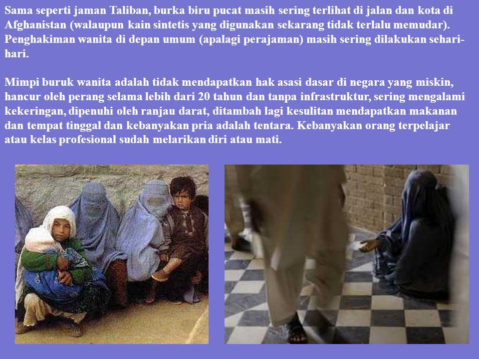 Sama seperti jaman Taliban, burka biru pucat masih sering terlihat di jalan dan kota di Afghanistan (walaupun kain sintetis yang digunakan sekarang tidak terlalu memudar). Penghakiman wanita di depan umum (apalagi perajaman) masih sering dilakukan sehari-hari.