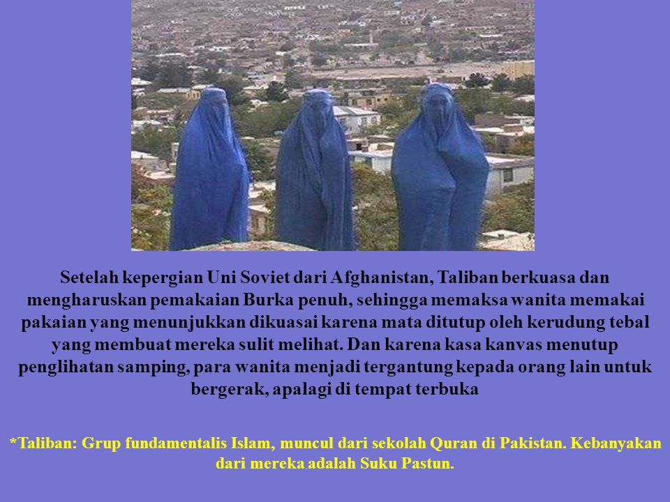 Setelah kepergian Uni Soviet dari Afghanistan, Taliban berkuasa dan mengharuskan pemakaian Burka penuh, sehingga memaksa wanita memakai pakaian yang menunjukkan dikuasai karena mata ditutup oleh kerudung tebal yang membuat mereka sulit melihat. Dan karena kasa kanvas menutup penglihatan samping, para wanita menjadi tergantung kepada orang lain untuk bergerak, apalagi di tempat terbuka