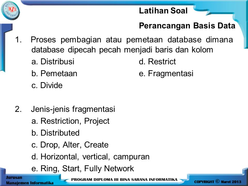 Latihan Soal Perancangan Basis Data. 1. Proses pembagian atau pemetaan database dimana database dipecah pecah menjadi baris dan kolom.