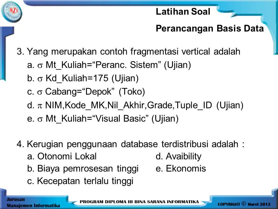 Latihan Soal Perancangan Basis Data. 3. Yang merupakan contoh fragmentasi vertical adalah. a.  Mt_Kuliah= Peranc. Sistem (Ujian)