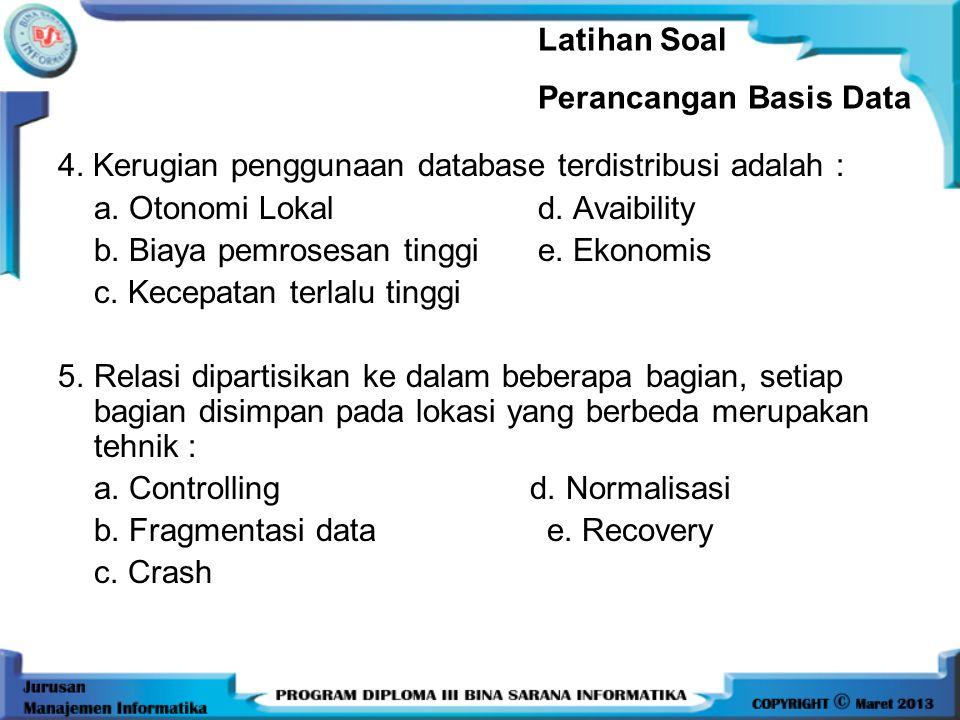 Latihan Soal Perancangan Basis Data. 4. Kerugian penggunaan database terdistribusi adalah : a. Otonomi Lokal d. Avaibility.